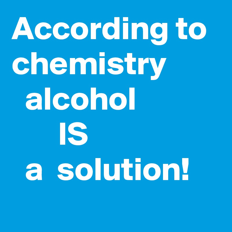 According to chemistry          alcohol                    IS                      a  solution!