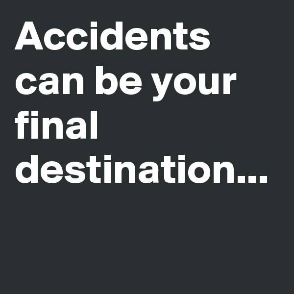 Accidents can be your final destination...