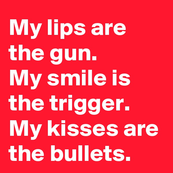 My lips are the gun.  My smile is the trigger. My kisses are the bullets.