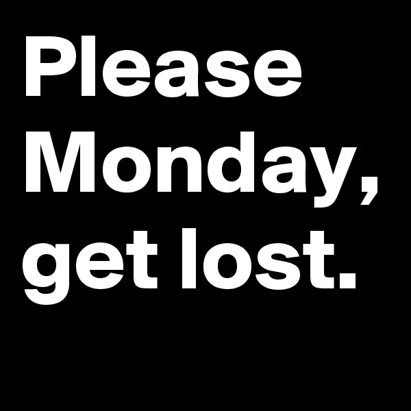 Please Monday, get lost.
