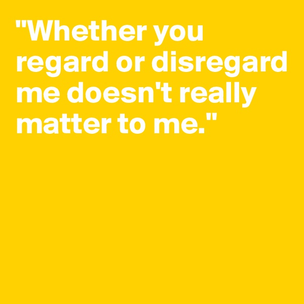 """Whether you regard or disregard me doesn't really matter to me."""