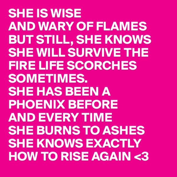 SHE IS WISE  AND WARY OF FLAMES BUT STILL, SHE KNOWS SHE WILL SURVIVE THE FIRE LIFE SCORCHES SOMETIMES. SHE HAS BEEN A PHOENIX BEFORE AND EVERY TIME  SHE BURNS TO ASHES SHE KNOWS EXACTLY HOW TO RISE AGAIN <3