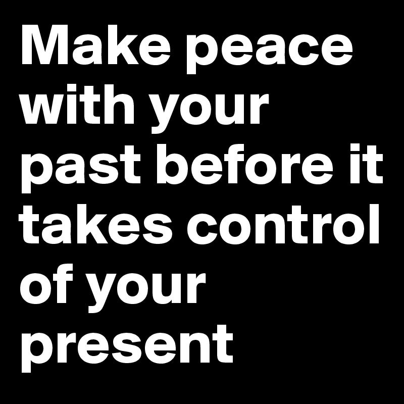 Make peace with your past before it takes control of your present