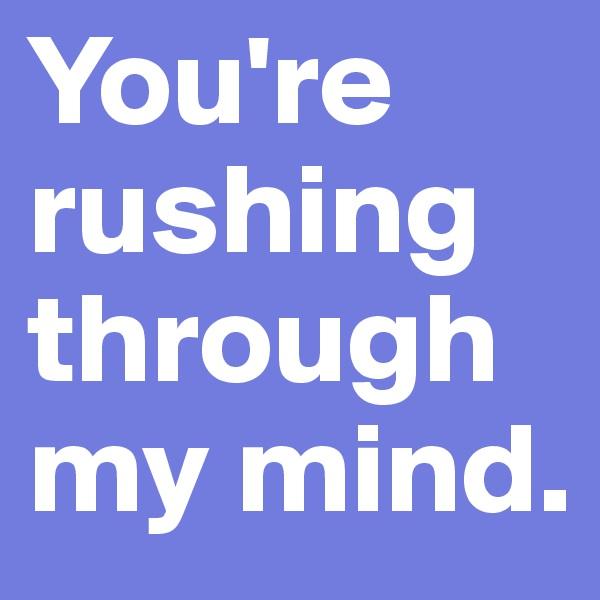 You're rushing through my mind.