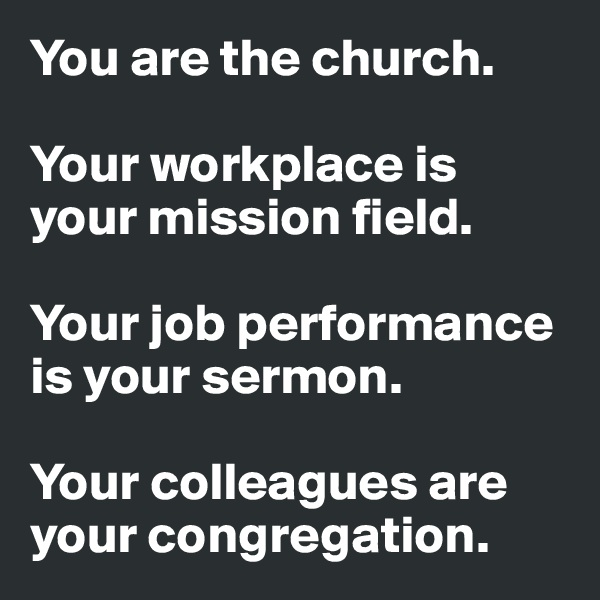 You are the church.  Your workplace is your mission field.  Your job performance is your sermon.  Your colleagues are your congregation.