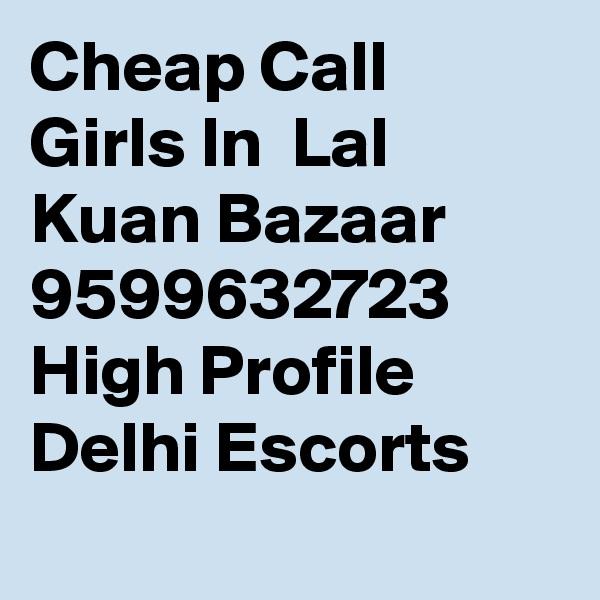 Cheap Call Girls In  Lal Kuan Bazaar     9599632723    High Profile Delhi Escorts
