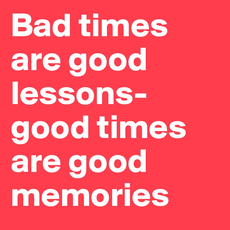 Bad times are good lessons-good times are good memories