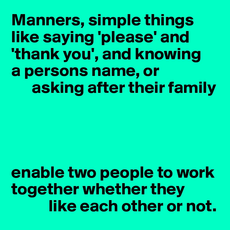 Manners, simple things like saying 'please' and 'thank you', and knowing  a persons name, or       asking after their family     enable two people to work together whether they            like each other or not.