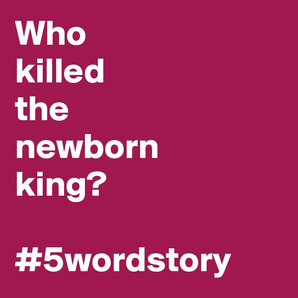 Who killed the newborn king?  #5wordstory