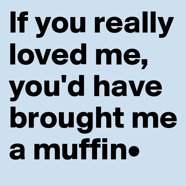 If you really loved me, you'd have brought me a muffin•