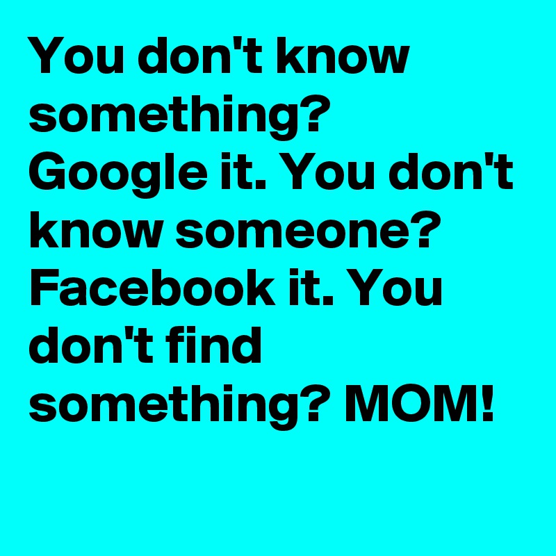 You don't know something? Google it. You don't know someone? Facebook it. You don't find something? MOM!