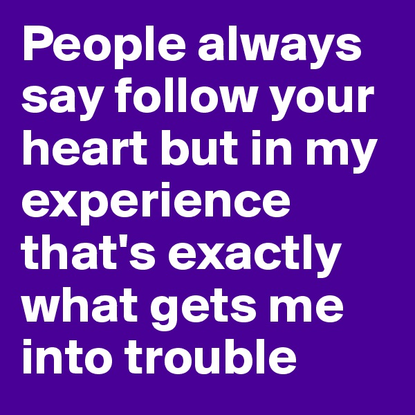 People always say follow your heart but in my experience that's exactly what gets me into trouble