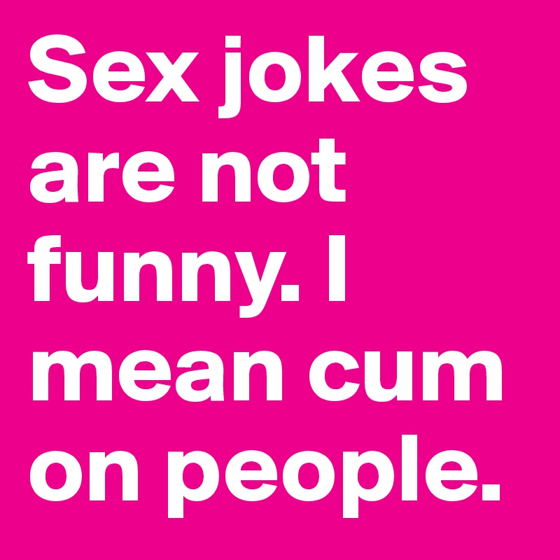 Sex jokes are not funny. I mean cum on people.