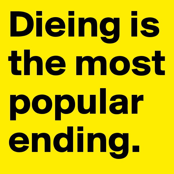Dieing is the most popular ending.