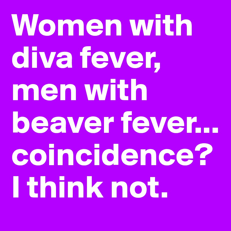 Women with diva fever,  men with beaver fever... coincidence? I think not.