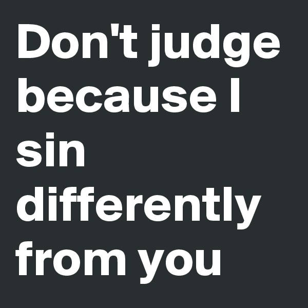 Don't judge because I sin differently from you