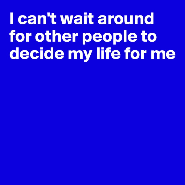 I can't wait around for other people to decide my life for me