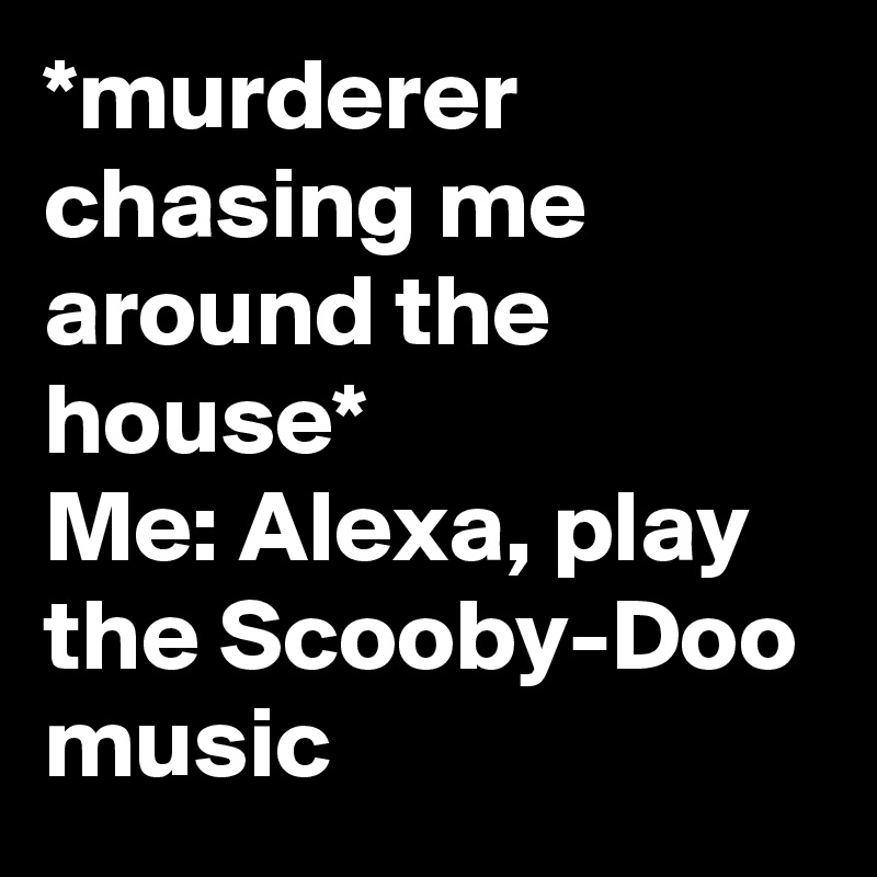 *murderer chasing me around the house* Me: Alexa, play the Scooby-Doo music