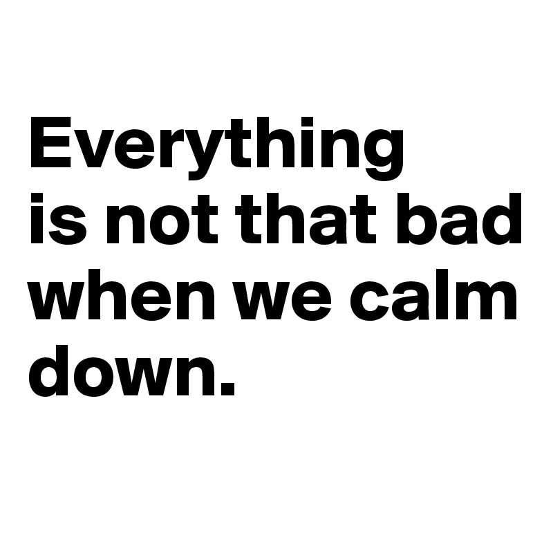 Everything  is not that bad when we calm  down.