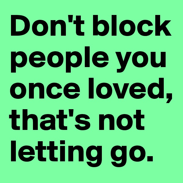 Don't block people you once loved, that's not letting go.