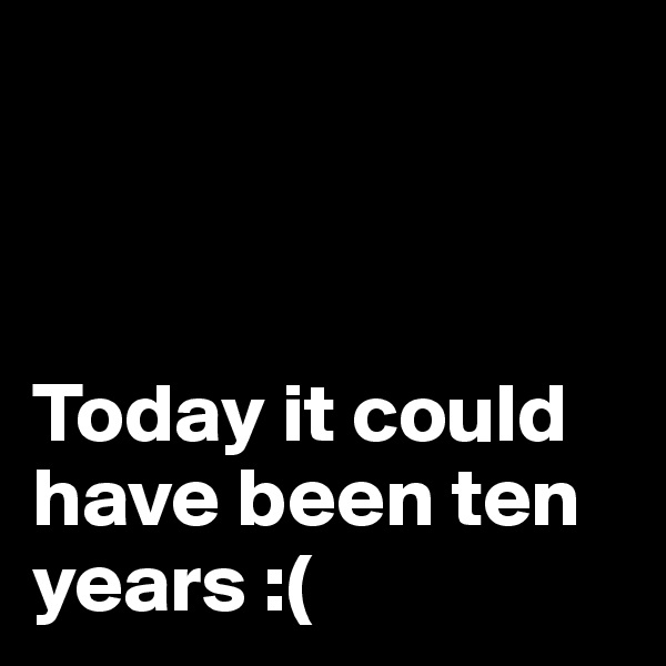 Today it could have been ten years :(