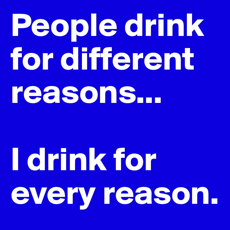People drink for different reasons...  I drink for every reason.