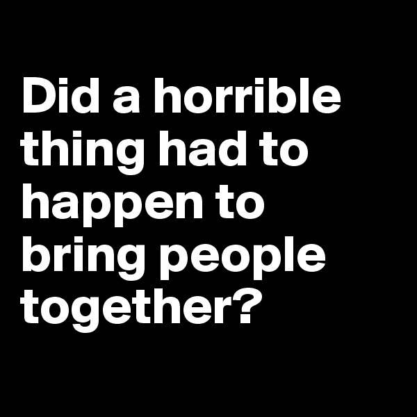 Did a horrible thing had to happen to bring people together?