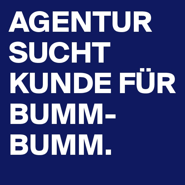 AGENTUR SUCHT KUNDE FÜR BUMM-BUMM.