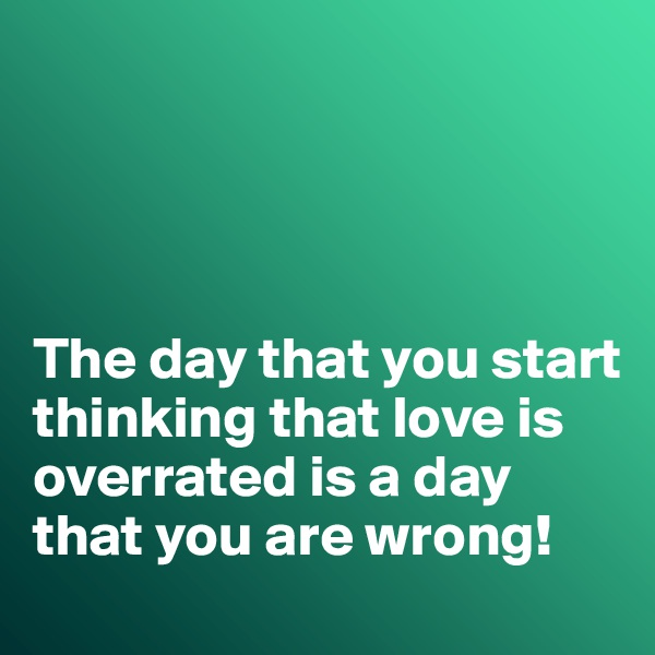 The day that you start thinking that love is overrated is a day that you are wrong!