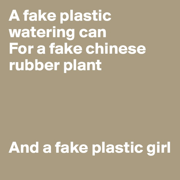 A fake plastic watering can For a fake chinese rubber plant     And a fake plastic girl