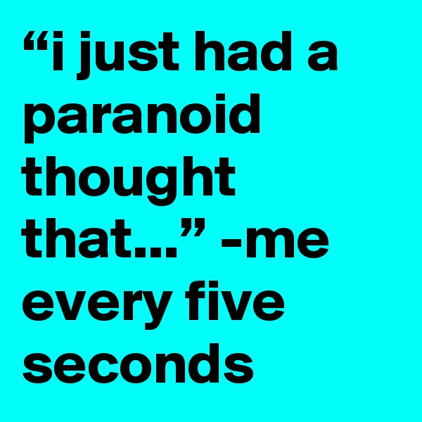 """""""i just had a paranoid thought that..."""" -me every five seconds"""
