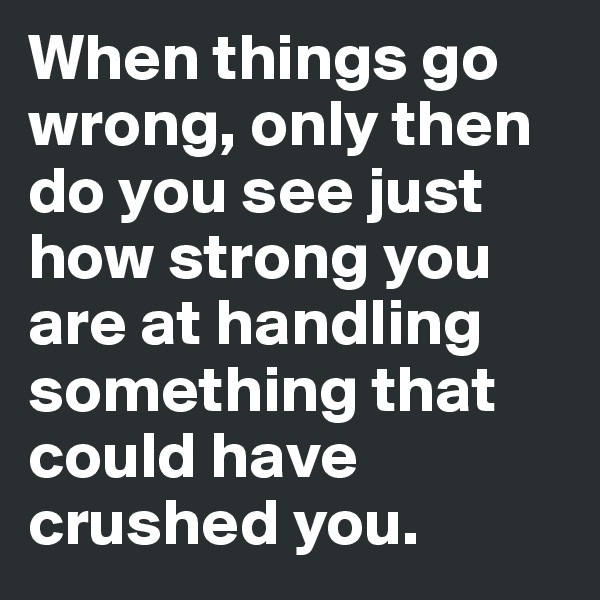 When things go wrong, only then do you see just how strong you are at handling something that could have crushed you.