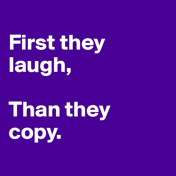 First they laugh,  Than they copy.