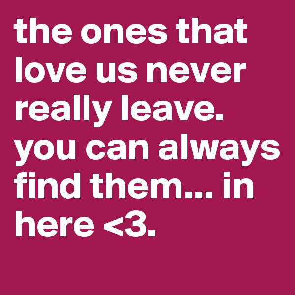 the ones that love us never really leave. you can always find them... in here <3.