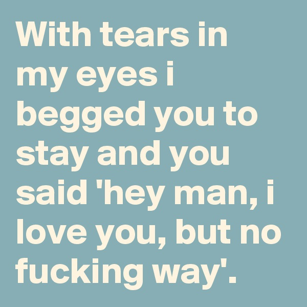 With tears in my eyes i begged you to stay and you said 'hey man, i love you, but no fucking way'.
