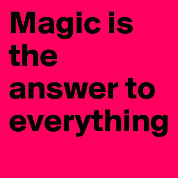 Magic is the answer to everything