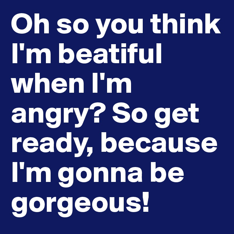 Oh so you think I'm beatiful when I'm angry? So get ready, because I'm gonna be gorgeous!