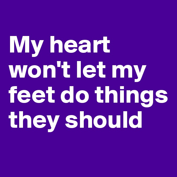 My heart won't let my feet do things they should