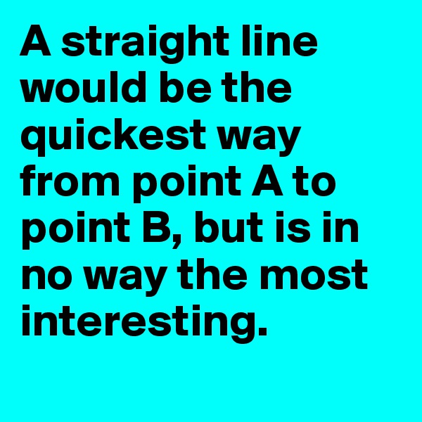 A straight line would be the quickest way from point A to point B, but is in no way the most interesting.