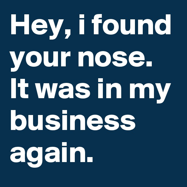 Hey, i found your nose. It was in my business again.
