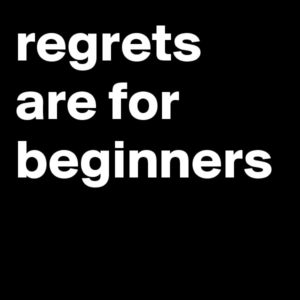 regrets are for beginners