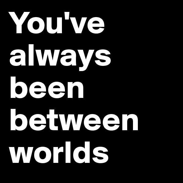 You've always been between worlds