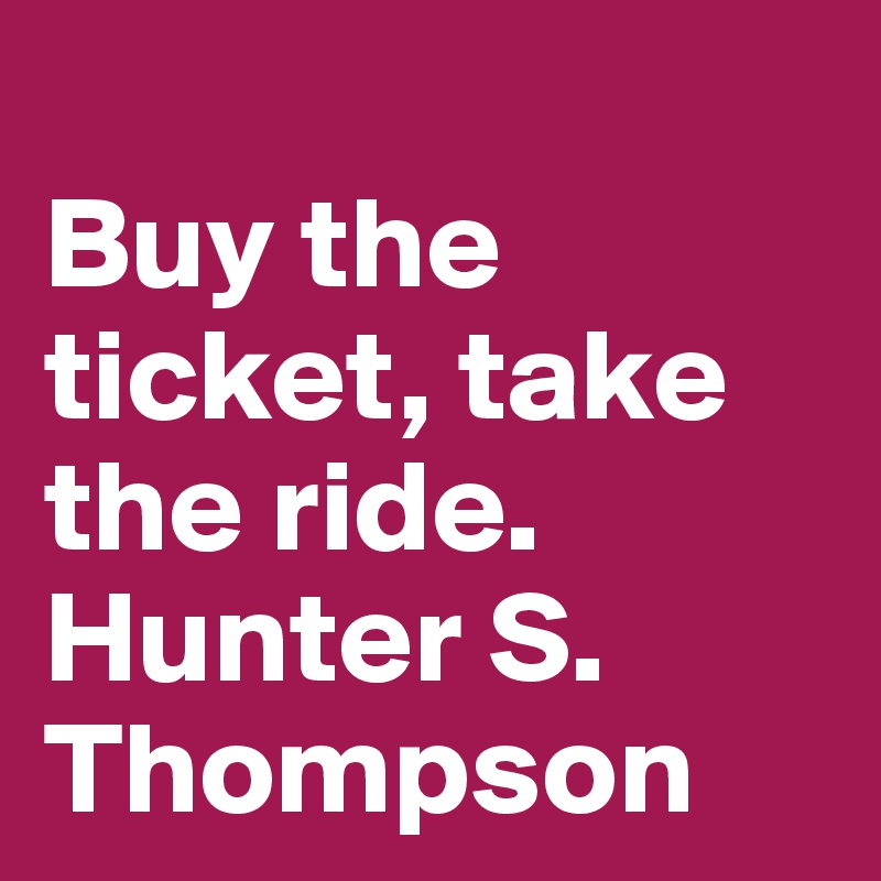 Buy the ticket, take the ride. Hunter S. Thompson