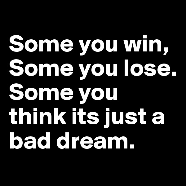 Some you win, Some you lose. Some you think its just a bad dream.