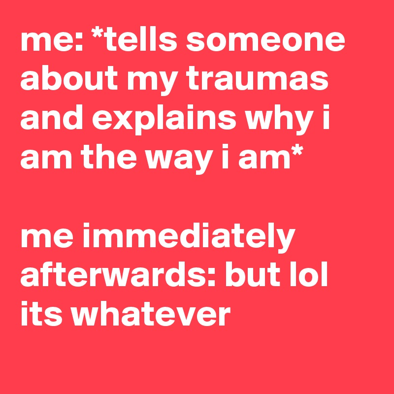 me: *tells someone about my traumas and explains why i am the way i am*   me immediately afterwards: but lol its whatever
