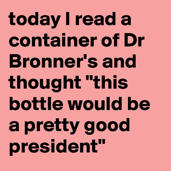 "today I read a container of Dr Bronner's and thought ""this bottle would be a pretty good president"""