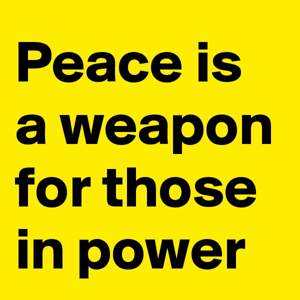Peace is a weapon for those in power