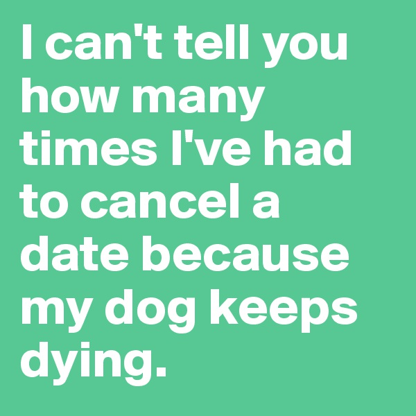I can't tell you how many times I've had to cancel a date because my dog keeps dying.