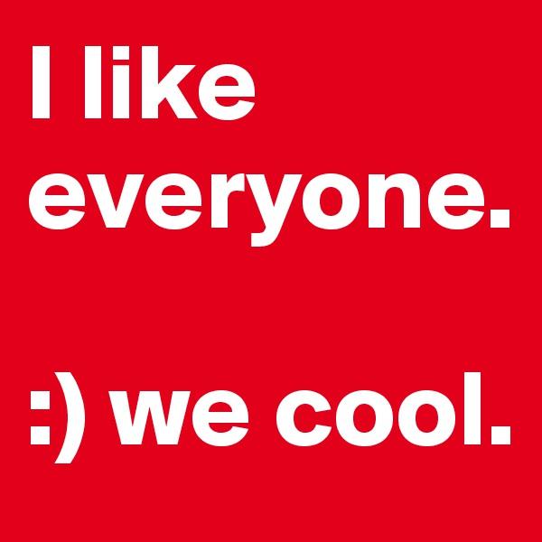 I like everyone.   :) we cool.