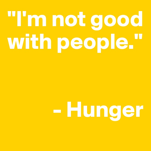 """I'm not good with people.""             - Hunger"